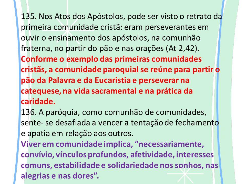 135. Nos Atos dos Apóstolos, pode ser visto o retrato da primeira comunidade cristã: eram perseverantes em ouvir o ensinamento dos apóstolos, na comun