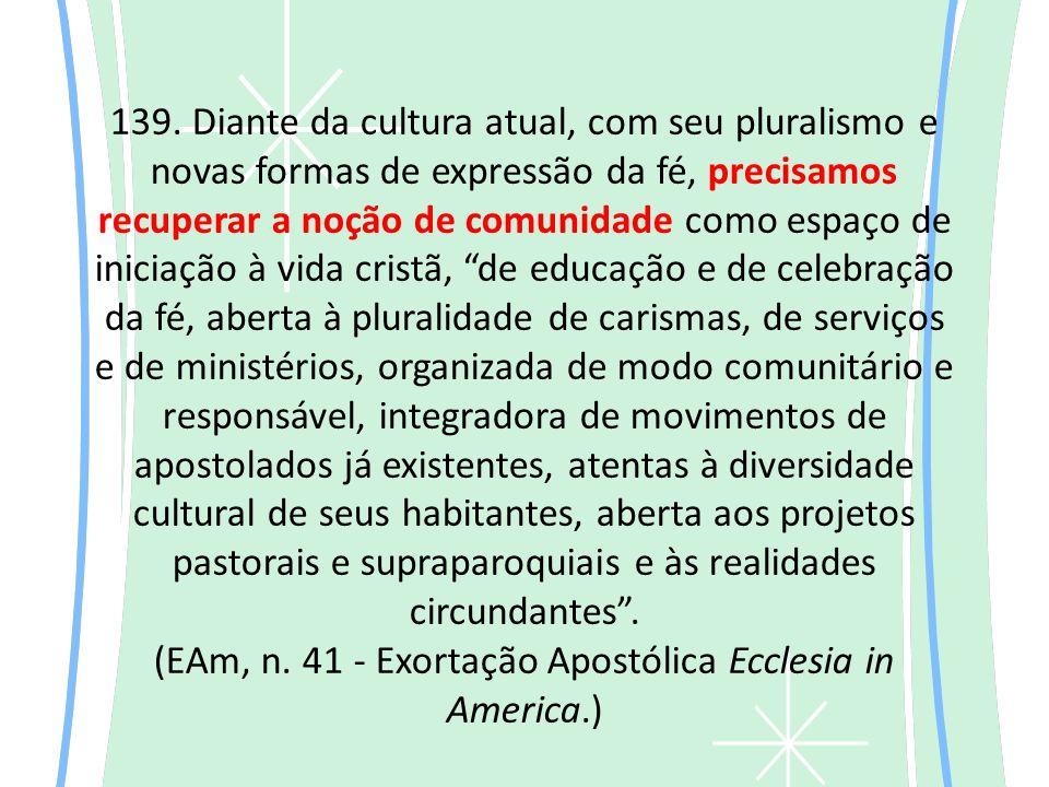 139. Diante da cultura atual, com seu pluralismo e novas formas de expressão da fé, precisamos recuperar a noção de comunidade como espaço de iniciaçã