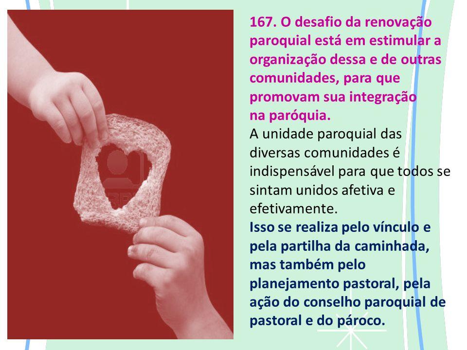 167. O desafio da renovação paroquial está em estimular a organização dessa e de outras comunidades, para que promovam sua integração na paróquia. A u