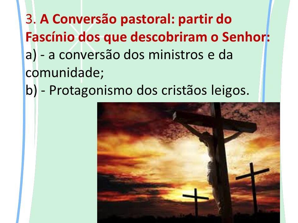 3. A Conversão pastoral: partir do Fascínio dos que descobriram o Senhor: a) - a conversão dos ministros e da comunidade; b) - Protagonismo dos cristã