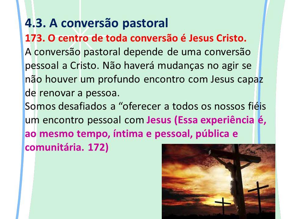 4.3.A conversão pastoral 173. O centro de toda conversão é Jesus Cristo.