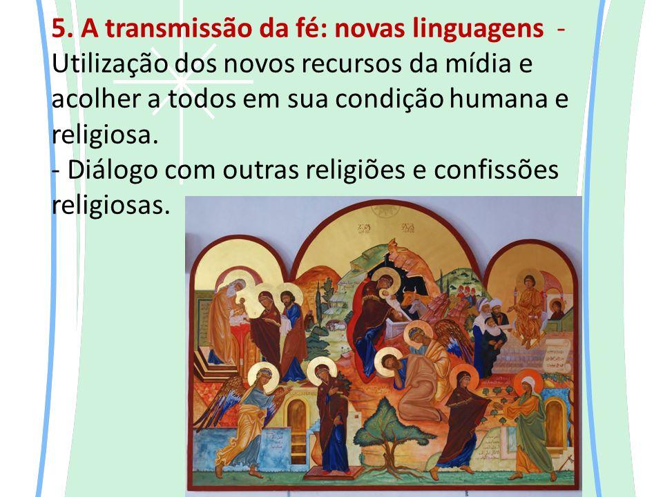5. A transmissão da fé: novas linguagens - Utilização dos novos recursos da mídia e acolher a todos em sua condição humana e religiosa. - Diálogo com