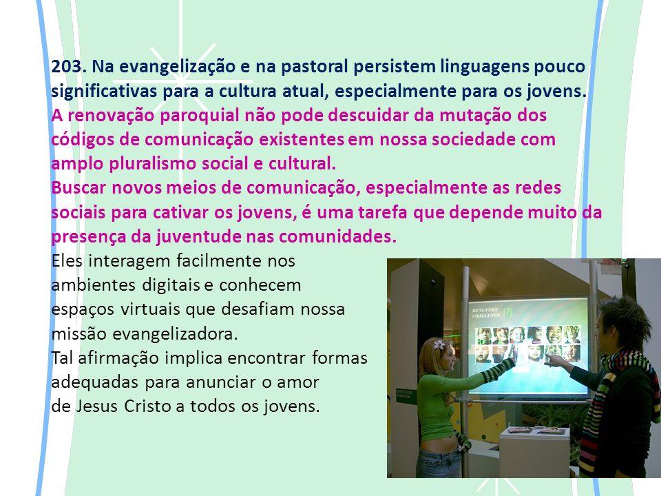 203. Na evangelização e na pastoral persistem linguagens pouco significativas para a cultura atual, especialmente para os jovens. A renovação paroquia