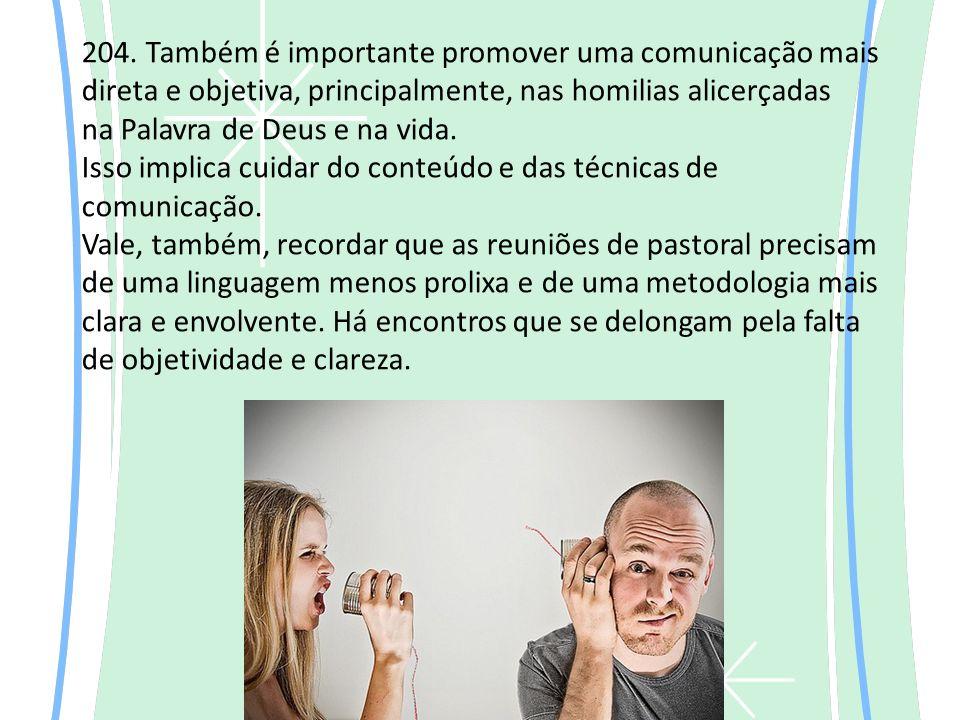 204. Também é importante promover uma comunicação mais direta e objetiva, principalmente, nas homilias alicerçadas na Palavra de Deus e na vida. Isso
