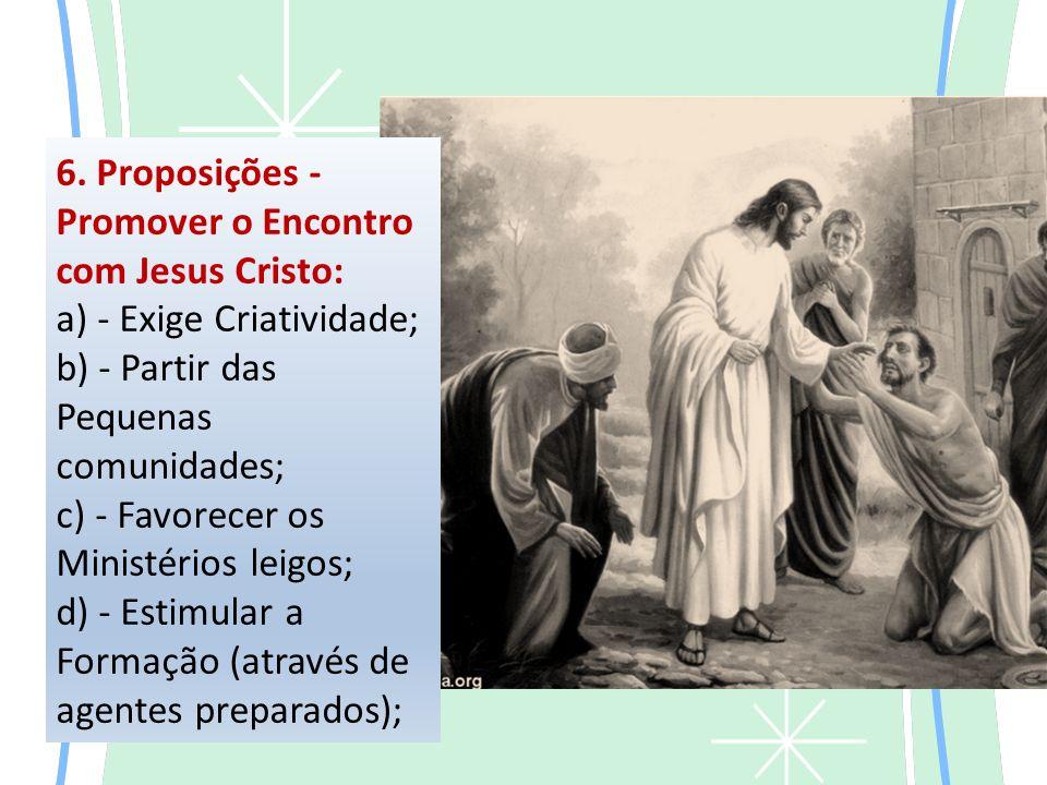 6. Proposições - Promover o Encontro com Jesus Cristo: a) - Exige Criatividade; b) - Partir das Pequenas comunidades; c) - Favorecer os Ministérios le