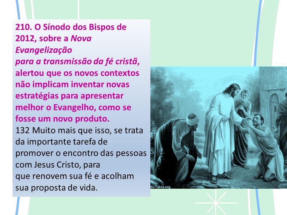 210. O Sínodo dos Bispos de 2012, sobre a Nova Evangelização para a transmissão da fé cristã, alertou que os novos contextos não implicam inventar nov