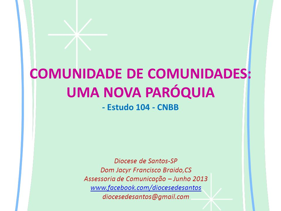 COMUNIDADE DE COMUNIDADES: UMA NOVA PARÓQUIA - Estudo 104 - CNBB Diocese de Santos-SP Dom Jacyr Francisco Braido,CS Assessoria de Comunicação – Junho 2013 www.facebook.com/diocesedesantos diocesedesantos@gmail.com