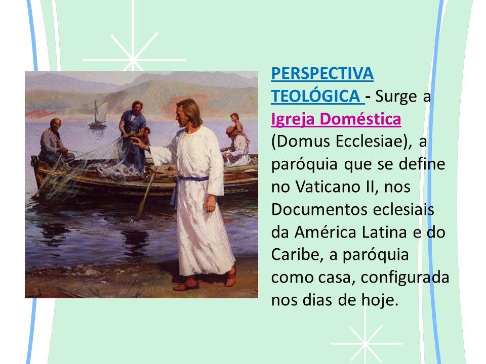 PERSPECTIVA TEOLÓGICA - Surge a Igreja Doméstica (Domus Ecclesiae), a paróquia que se define no Vaticano II, nos Documentos eclesiais da América Latina e do Caribe, a paróquia como casa, configurada nos dias de hoje.