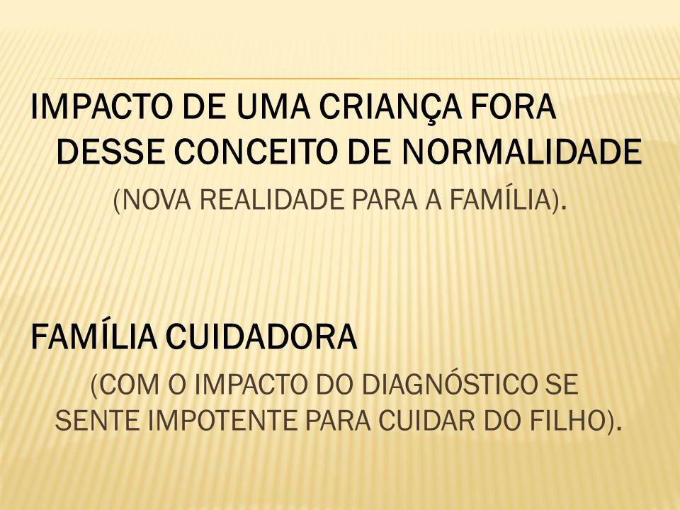 IMPACTO DE UMA CRIANÇA FORA DESSE CONCEITO DE NORMALIDADE (NOVA REALIDADE PARA A FAMÍLIA). FAMÍLIA CUIDADORA (COM O IMPACTO DO DIAGNÓSTICO SE SENTE IM