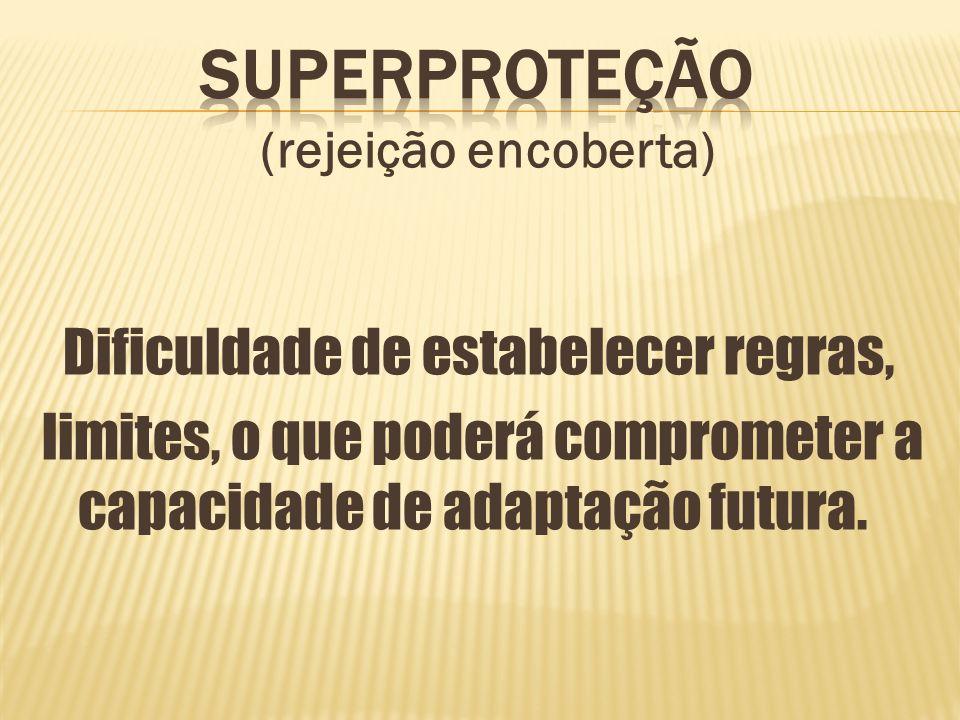 (rejeição encoberta) Dificuldade de estabelecer regras, limites, o que poderá comprometer a capacidade de adaptação futura.