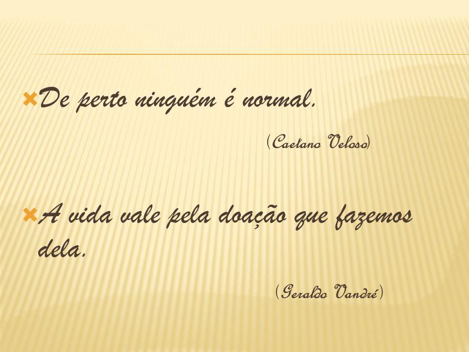 De perto ninguém é normal. (Caetano Veloso) A vida vale pela doação que fazemos dela. (Geraldo Vandré )