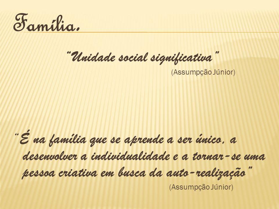 Família. Unidade social significativa (Assumpção Júnior) É na família que se aprende a ser único, a desenvolver a individualidade e a tornar-se uma pe
