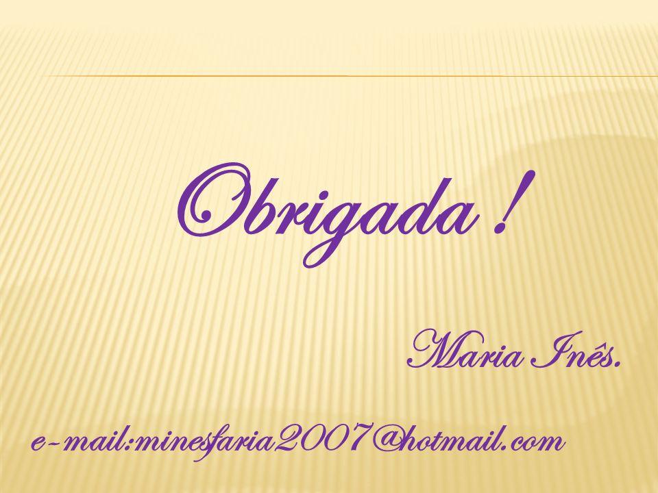 Obrigada ! Maria Inês. e-mail:minesfaria2007@hotmail.com