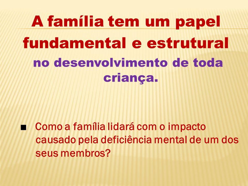 A família tem um papel fundamental e estrutural no desenvolvimento de toda criança. Como a família lidará com o impacto causado pela deficiência menta