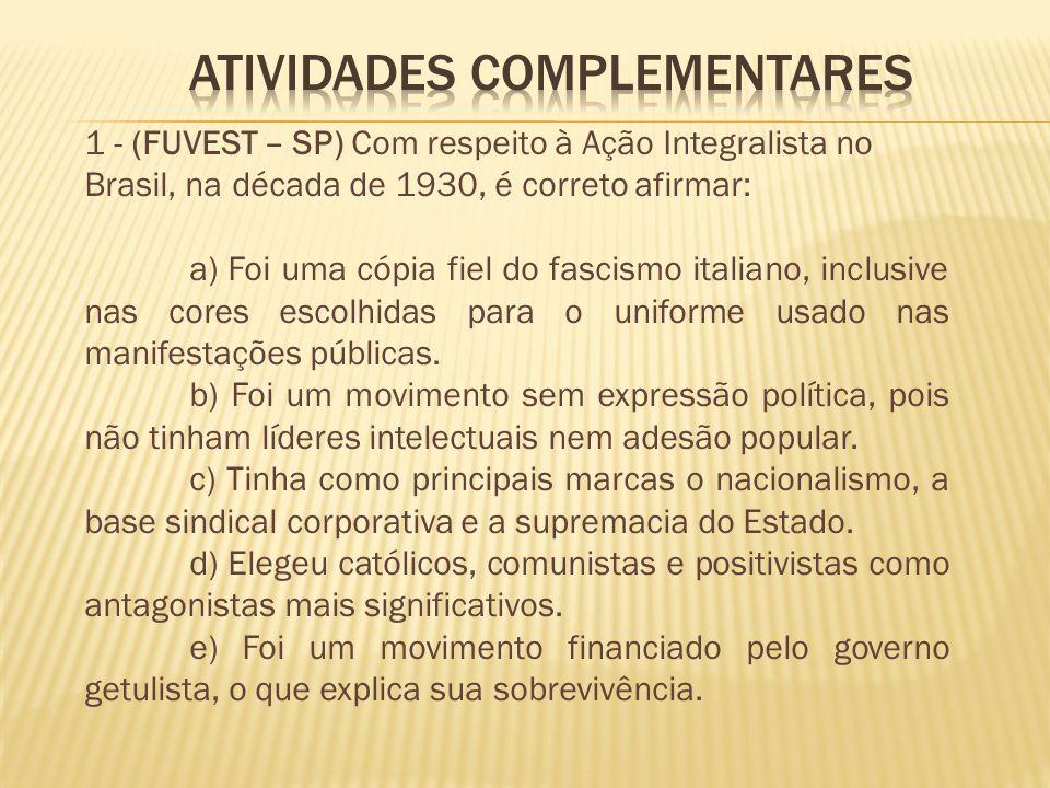 1 - (FUVEST – SP) Com respeito à Ação Integralista no Brasil, na década de 1930, é correto afirmar: a) Foi uma cópia fiel do fascismo italiano, inclus