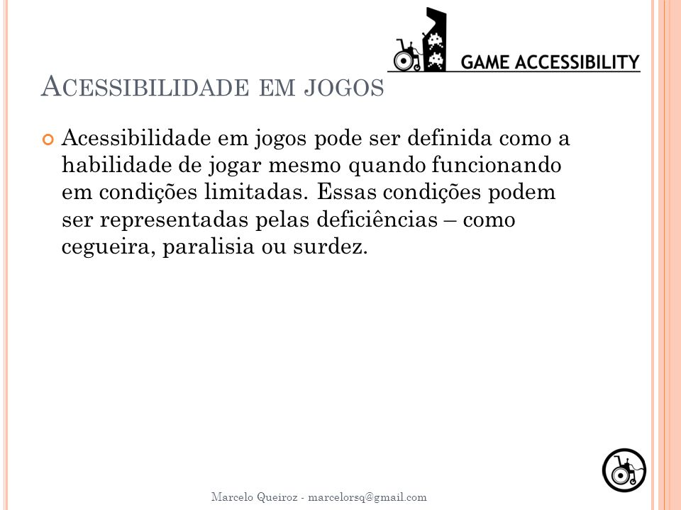 A CESSIBILIDADE EM JOGOS Acessibilidade em jogos pode ser definida como a habilidade de jogar mesmo quando funcionando em condições limitadas. Essas c
