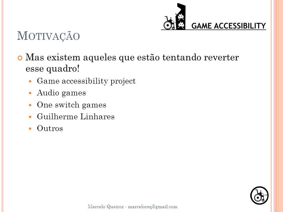 M OTIVAÇÃO Mas existem aqueles que estão tentando reverter esse quadro! Game accessibility project Audio games One switch games Guilherme Linhares Out