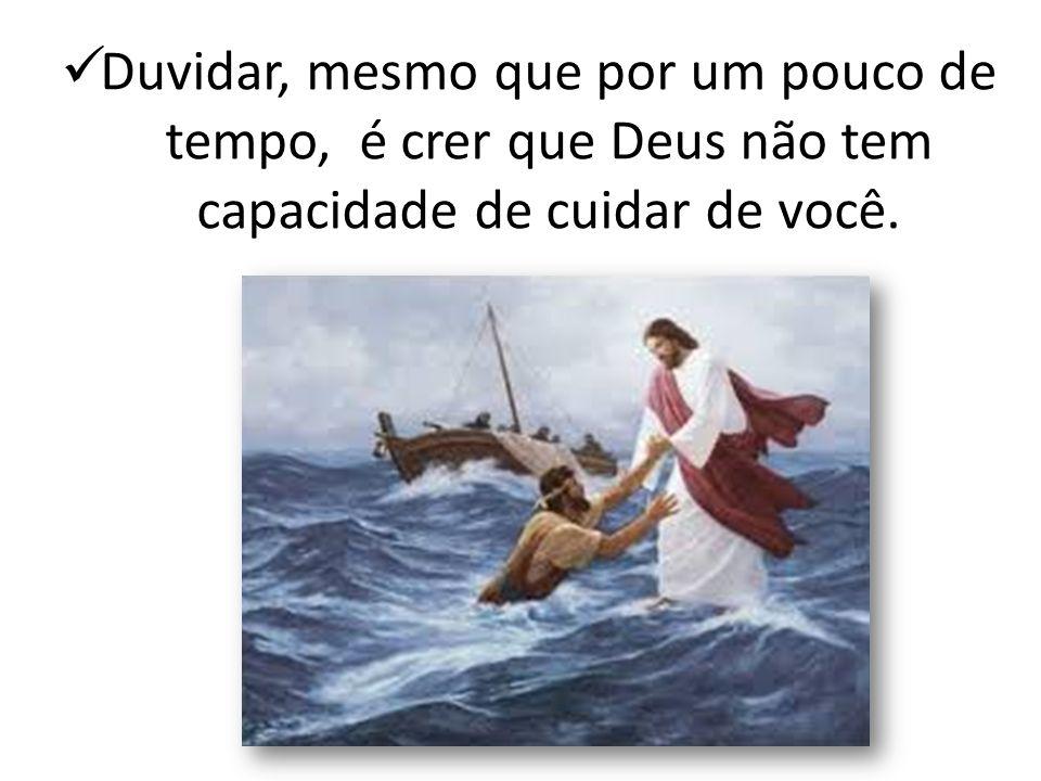 Duvidar, mesmo que por um pouco de tempo, é crer que Deus não tem capacidade de cuidar de você.