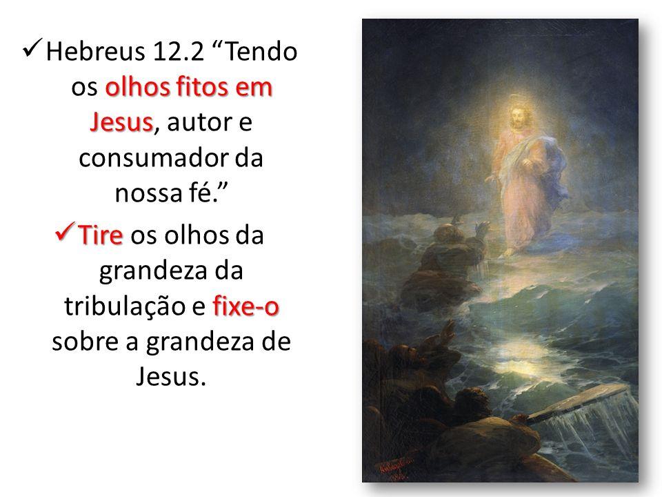 olhos fitos em Jesus Hebreus 12.2 Tendo os olhos fitos em Jesus, autor e consumador da nossa fé. Tire fixe-o Tire os olhos da grandeza da tribulação e