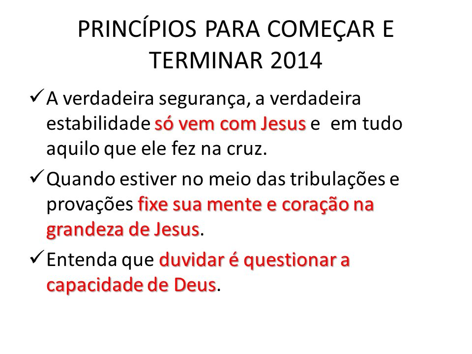 PRINCÍPIOS PARA COMEÇAR E TERMINAR 2014 só vem com Jesus A verdadeira segurança, a verdadeira estabilidade só vem com Jesus e em tudo aquilo que ele f