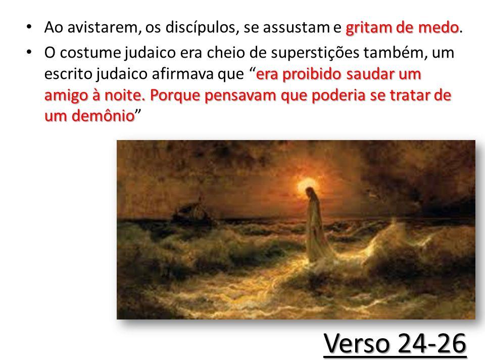 Verso 24-26 gritam de medo Ao avistarem, os discípulos, se assustam e gritam de medo. era proibido saudar um amigo à noite. Porque pensavam que poderi