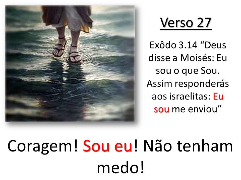 Verso 27 Sou eu Coragem! Sou eu! Não tenham medo! Eu sou Exôdo 3.14 Deus disse a Moisés: Eu sou o que Sou. Assim responderás aos israelitas: Eu sou me