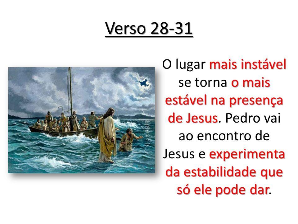 Verso 28-31 mais instável o mais estável na presença de Jesus experimenta da estabilidade que só ele pode dar O lugar mais instável se torna o mais es