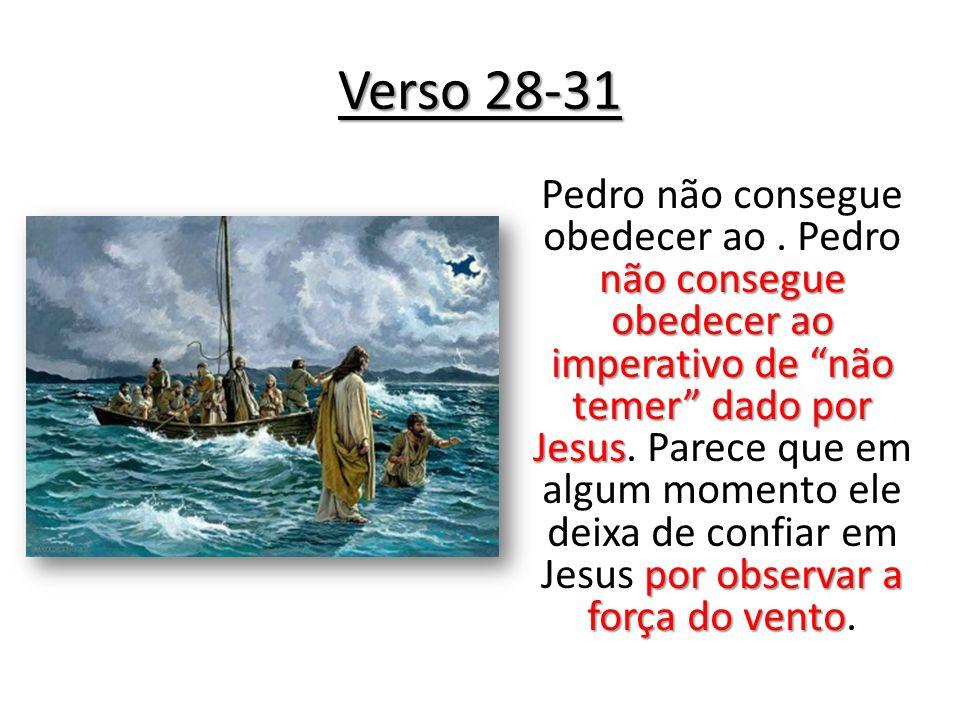 Verso 28-31 não consegue obedecer ao imperativo de não temer dado por Jesus por observar a força do vento Pedro não consegue obedecer ao. Pedro não co