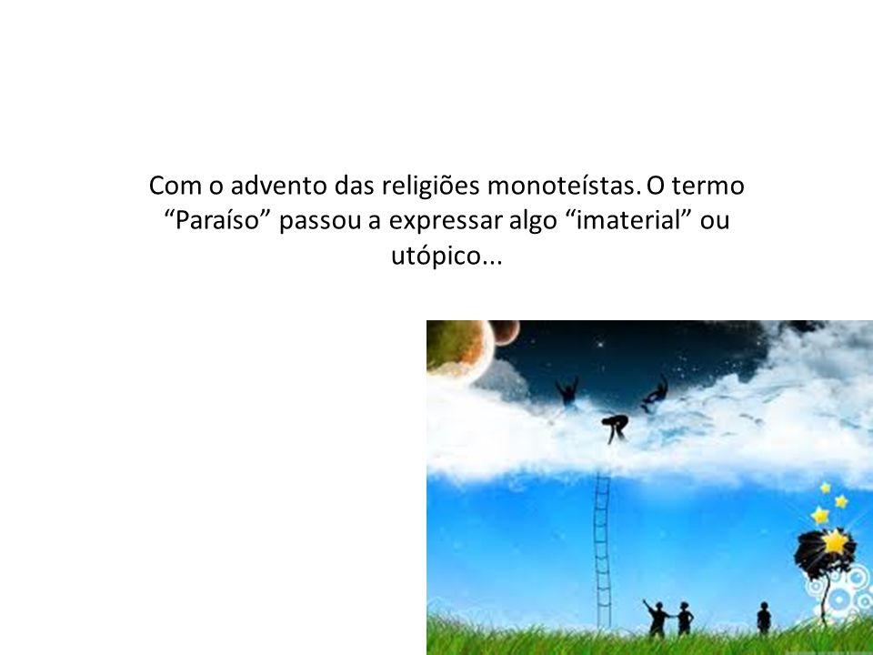 Com o advento das religiões monoteístas. O termo Paraíso passou a expressar algo imaterial ou utópico...