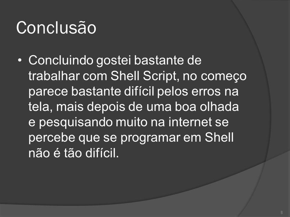 Conclusão Concluindo gostei bastante de trabalhar com Shell Script, no começo parece bastante difícil pelos erros na tela, mais depois de uma boa olha