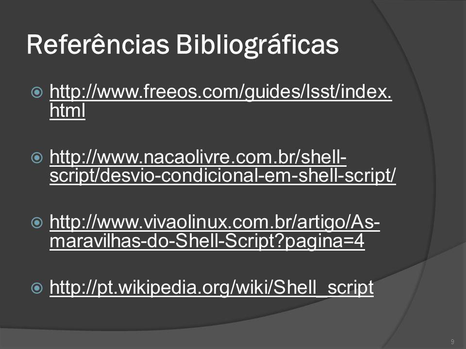 Referências Bibliográficas http://www.freeos.com/guides/lsst/index. html http://www.nacaolivre.com.br/shell- script/desvio-condicional-em-shell-script