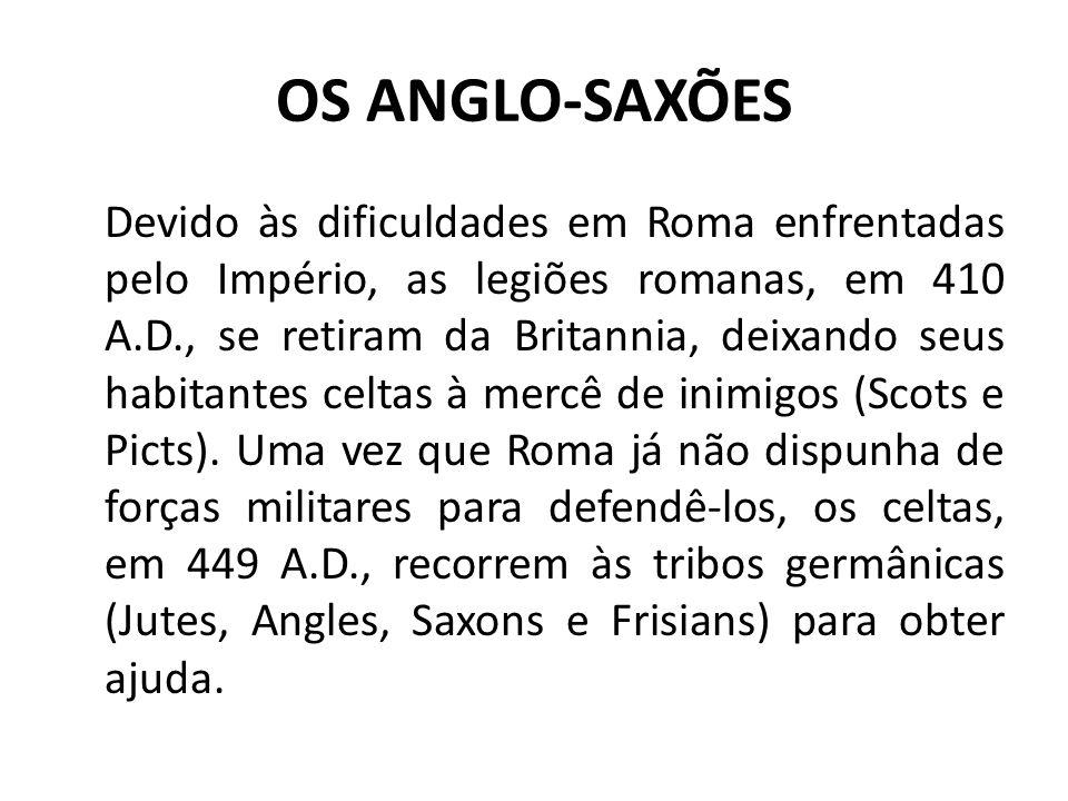 OS ANGLO-SAXÕES Devido às dificuldades em Roma enfrentadas pelo Império, as legiões romanas, em 410 A.D., se retiram da Britannia, deixando seus habitantes celtas à mercê de inimigos (Scots e Picts).