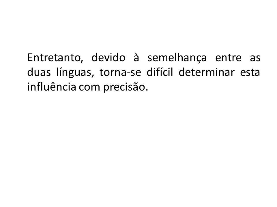 Entretanto, devido à semelhança entre as duas línguas, torna-se difícil determinar esta influência com precisão.