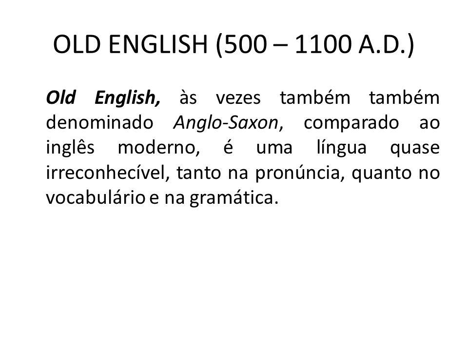 OLD ENGLISH (500 – 1100 A.D.) Old English, às vezes também também denominado Anglo-Saxon, comparado ao inglês moderno, é uma língua quase irreconhecível, tanto na pronúncia, quanto no vocabulário e na gramática.