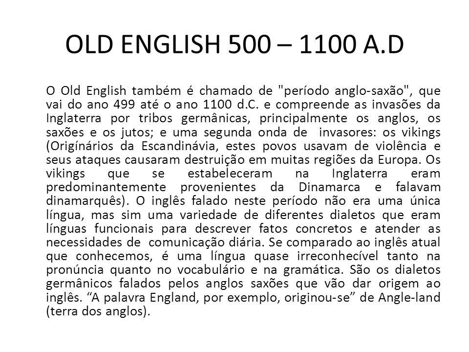 OLD ENGLISH 500 – 1100 A.D O Old English também é chamado de período anglo-saxão , que vai do ano 499 até o ano 1100 d.C.