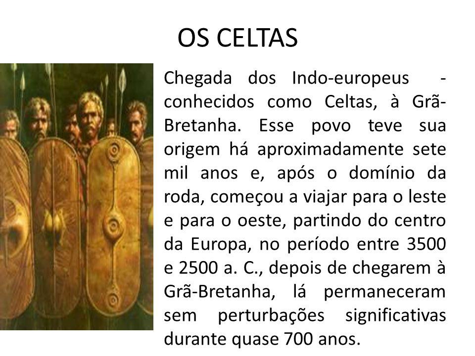 OS CELTAS Chegada dos Indo-europeus - conhecidos como Celtas, à Grã- Bretanha.