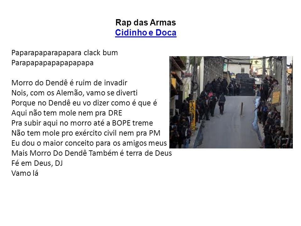Rap das Armas Cidinho e Doca Paparapaparapapara clack bum Parapapapapapapapapa Morro do Dendê é ruim de invadir Nois, com os Alemão, vamo se diverti P