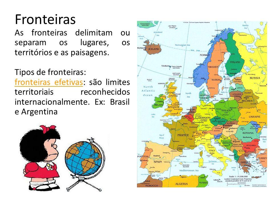 Fronteiras As fronteiras delimitam ou separam os lugares, os territórios e as paisagens. Tipos de fronteiras: fronteiras efetivas: são limites territo