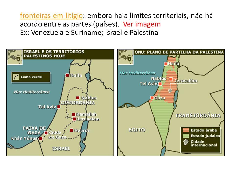 fronteiras em litígio: embora haja limites territoriais, não há acordo entre as partes (países). Ver imagem Ex: Venezuela e Suriname; Israel e Palesti