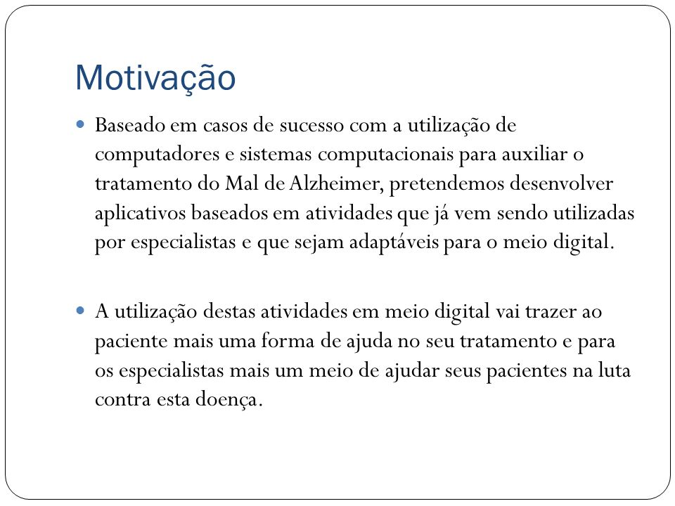 Motivação A utilização de recursos computacionais aliados ao tratamento usual junto a especialistas ligados ao tratamento do doente de Alzheimer vem f