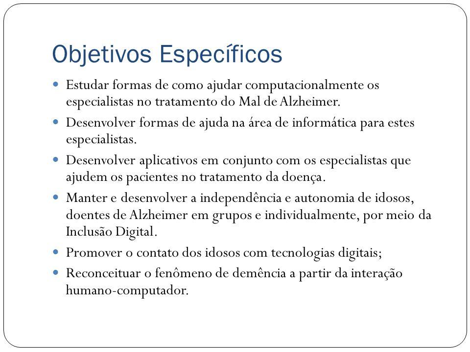 Objetivos Gerais Criar aplicativos computacionais web que auxiliem os especialistas envolvidos no tratamento do Mal de Alzheimer, fazendo com que os m