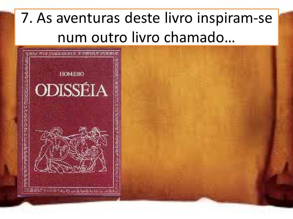 7. As aventuras deste livro inspiram-se num outro livro chamado… Elíada Odisseia Bíblia