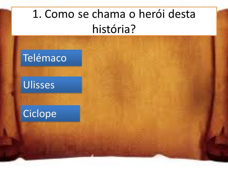 1. Como se chama o herói desta história? Telémaco Ulisses Ciclope Ulisses