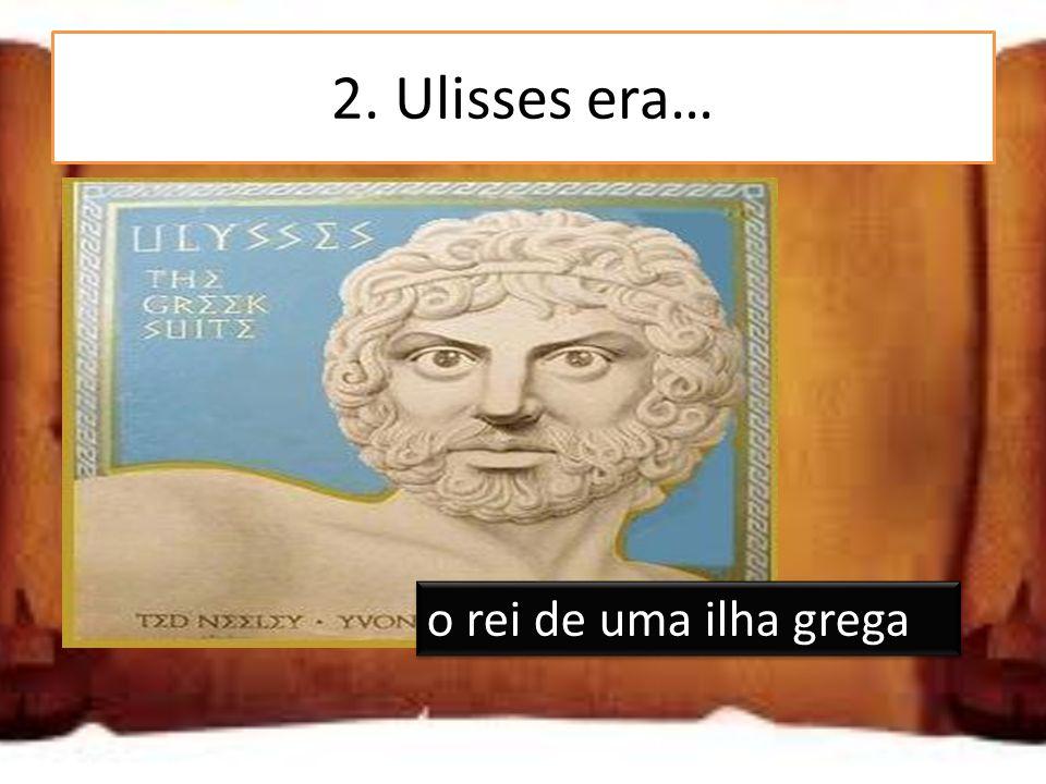 2. Ulisses era… um deus grego o rei de uma ilha grega um camponês grego o rei de uma ilha grega