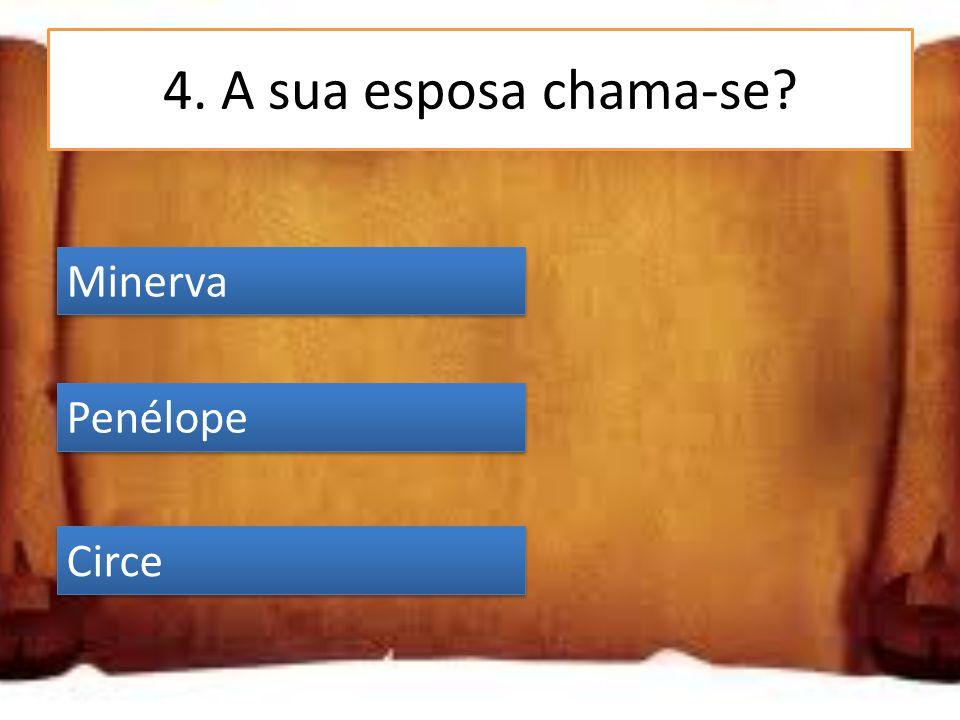4. A sua esposa chama-se? Minerva Penélope Circe Penélope