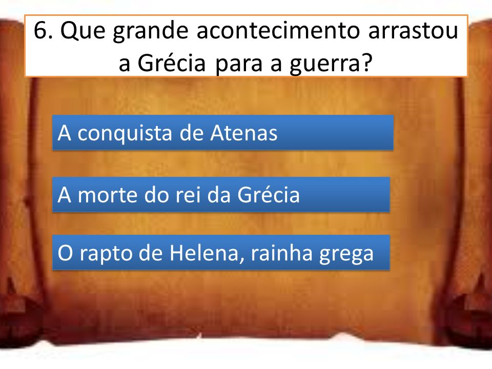 6.Que grande acontecimento arrastou a Grécia para a guerra.