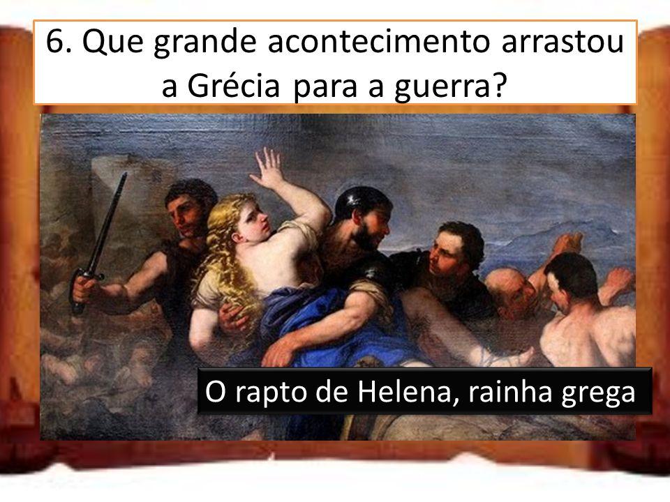 6. Que grande acontecimento arrastou a Grécia para a guerra? A conquista de Atenas A morte do rei da Grécia O rapto de Helena, rainha grega