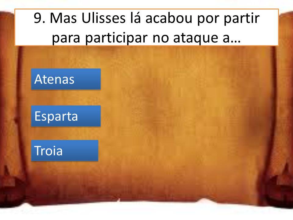 9. Mas Ulisses lá acabou por partir para participar no ataque a… Atenas Esparta Troia