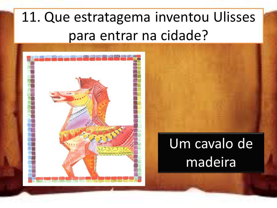 11. Que estratagema inventou Ulisses para entrar na cidade? Um cavalo de madeira Um túnel Um combate com o chefe troiano Um cavalo de madeira