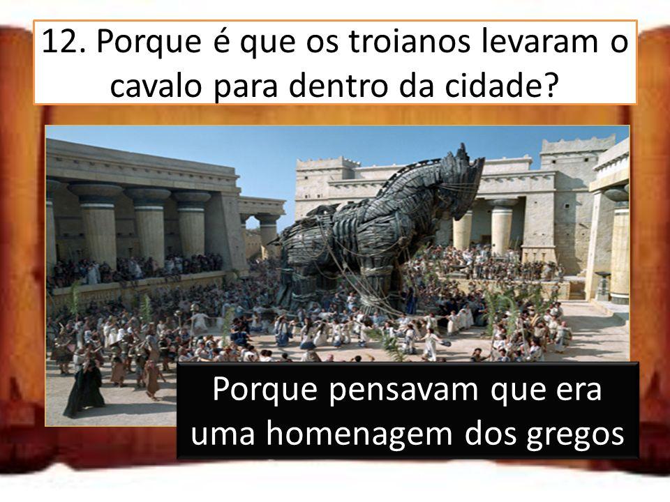 12. Porque é que os troianos levaram o cavalo para dentro da cidade? Porque precisavam de madeira Porque pensavam que era uma homenagem dos gregos Por